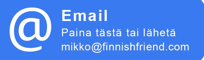 Ota yhteyttä sähköpostilla, paina tästä tai lähetä mikko@finnishfriend.com