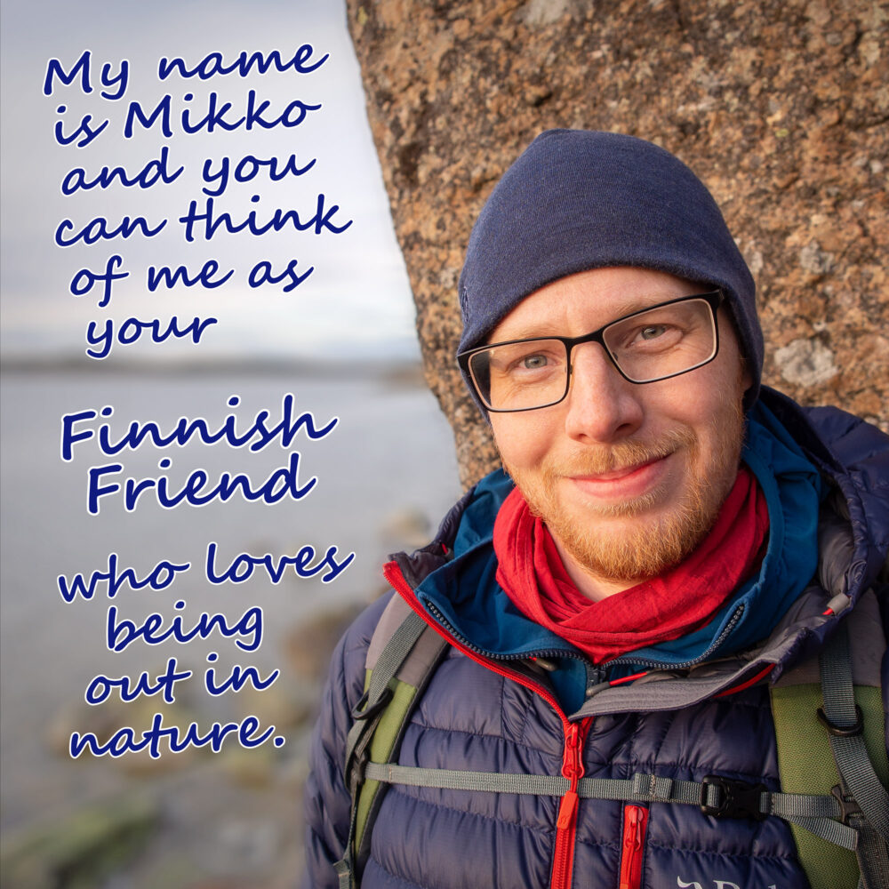 My name is Mikko and you can think of me as your Finnish Friend who loves being out in nature.