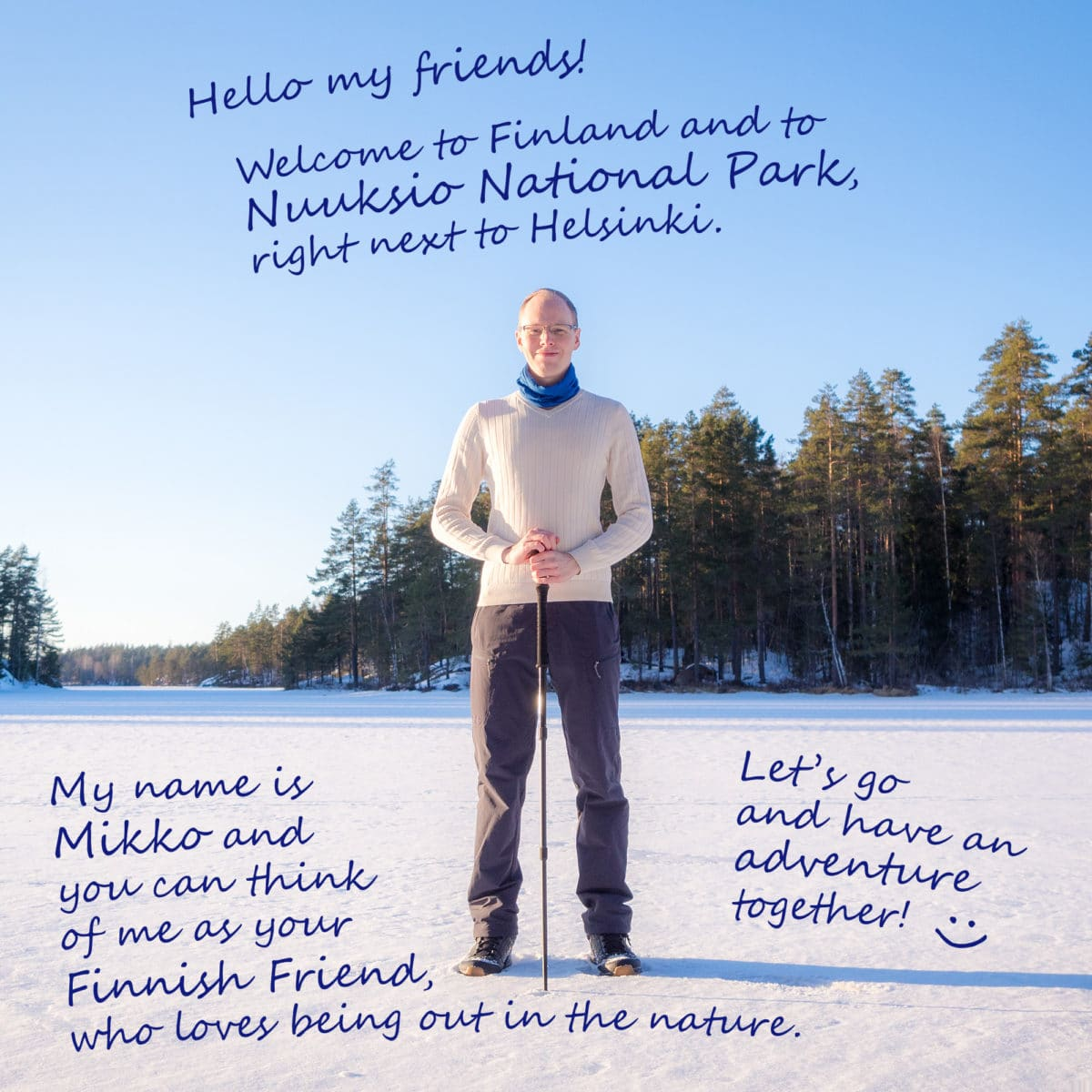 Hello my friends! Welcome to Finland and to Nuuksio National Park, right next to Helsinki. My name is Mikko and you can think of me as your Finnish Friend, who loves being out in the nature. Let's go and have an adventure together!